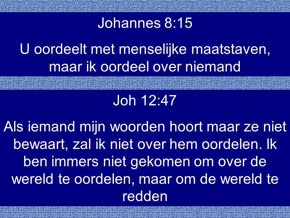 Johannes 8:15 U oordeelt met menselijke maatstaven, maar ik oordeel over niemand Joh 12:47 Als iemand mijn woorden hoort maar ze niet bewaart, zal ik