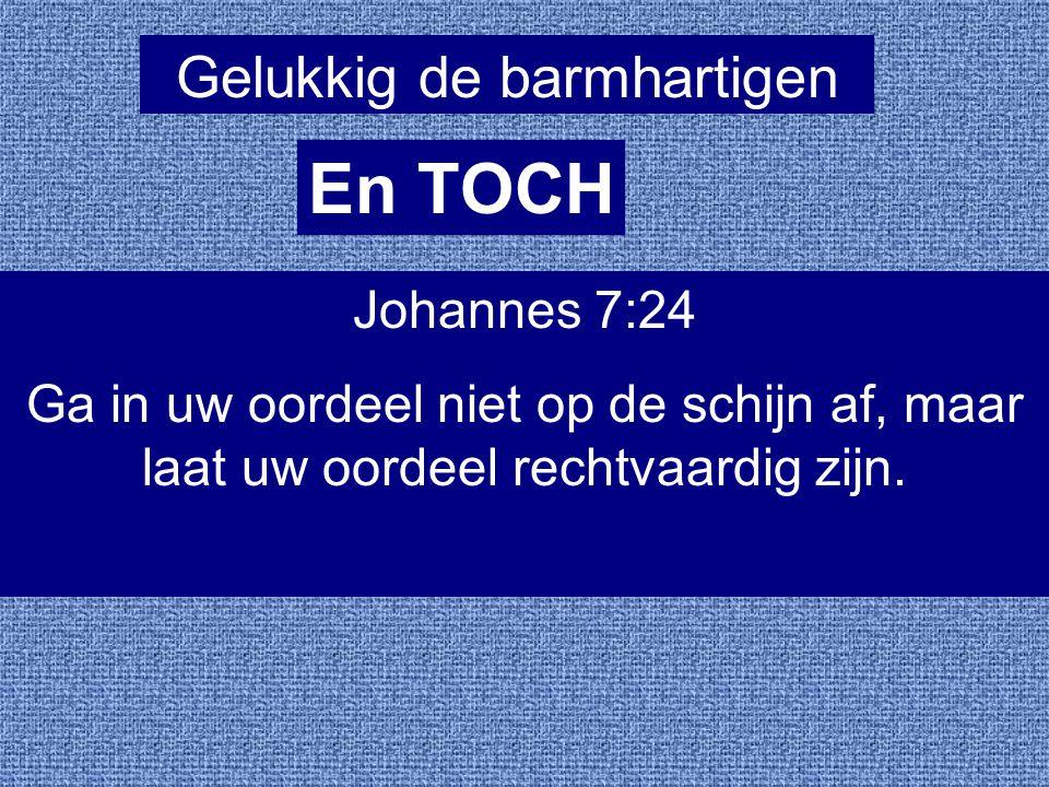 Gelukkig de barmhartigen En TOCH Johannes 7:24 Ga in uw oordeel niet op de schijn af, maar laat uw oordeel rechtvaardig zijn.