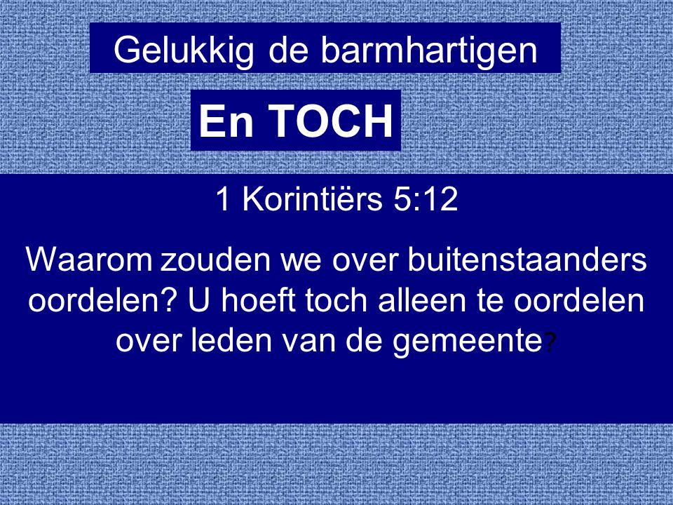 Gelukkig de barmhartigen En TOCH 1 Korintiërs 5:12 Waarom zouden we over buitenstaanders oordelen? U hoeft toch alleen te oordelen over leden van de g