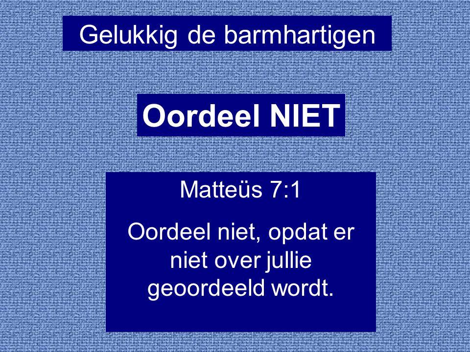 Gelukkig de barmhartigen Oordeel NIET Matteüs 7:1 Oordeel niet, opdat er niet over jullie geoordeeld wordt.