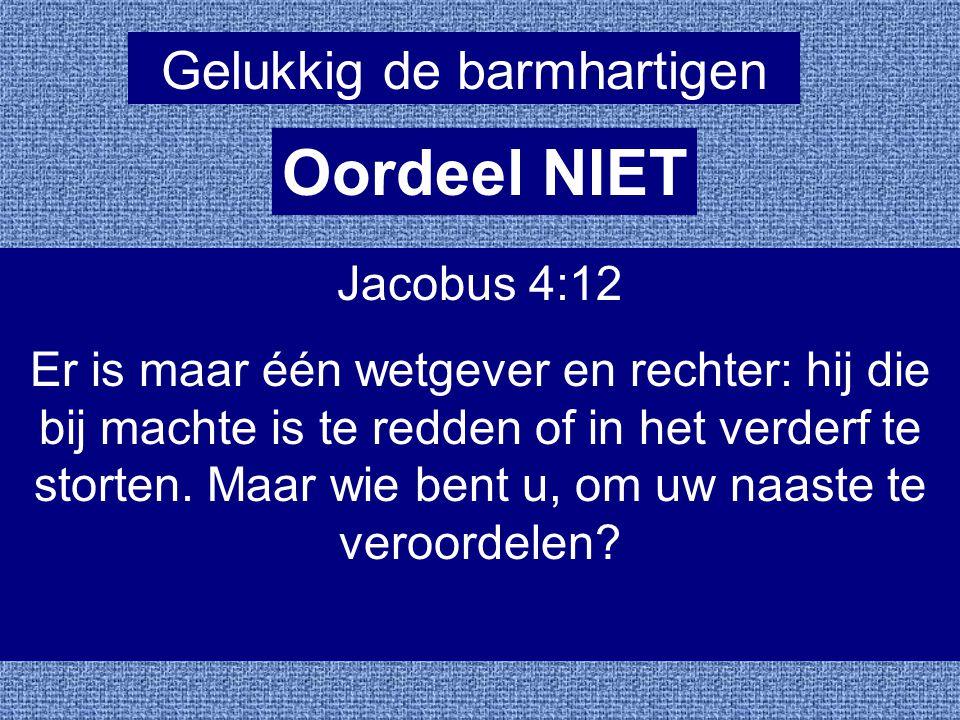 Gelukkig de barmhartigen Oordeel NIET Jacobus 4:12 Er is maar één wetgever en rechter: hij die bij machte is te redden of in het verderf te storten. M