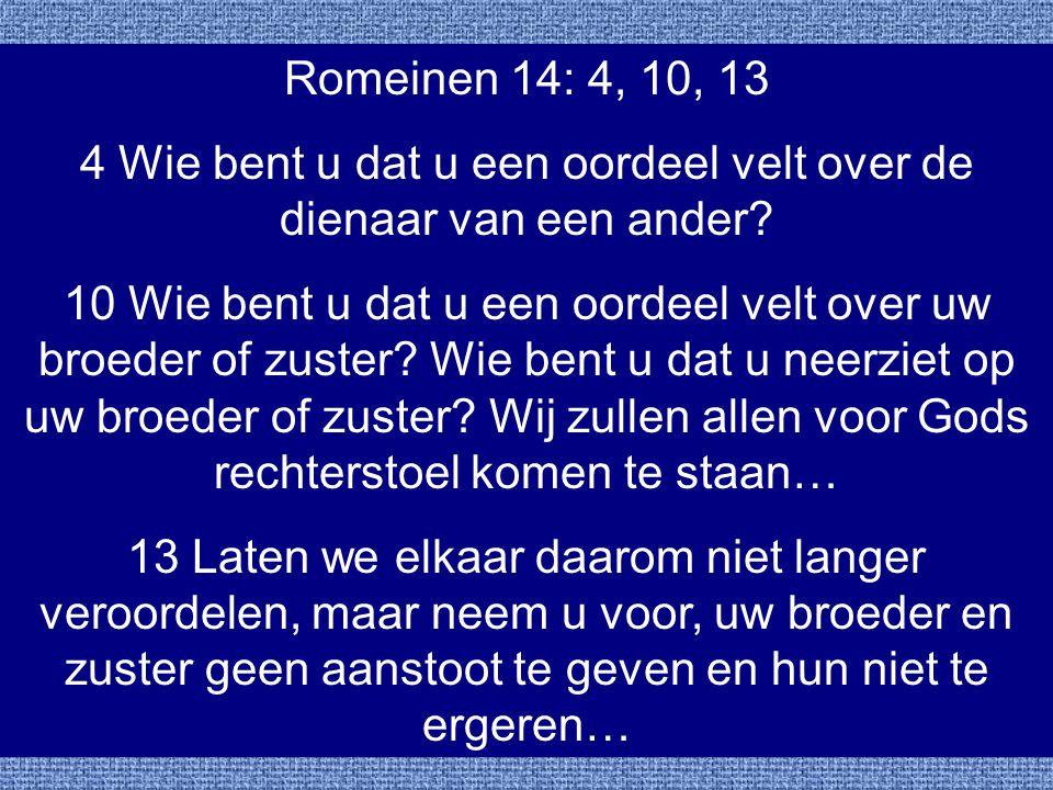 Romeinen 14: 4, 10, 13 4 Wie bent u dat u een oordeel velt over de dienaar van een ander? 10 Wie bent u dat u een oordeel velt over uw broeder of zust