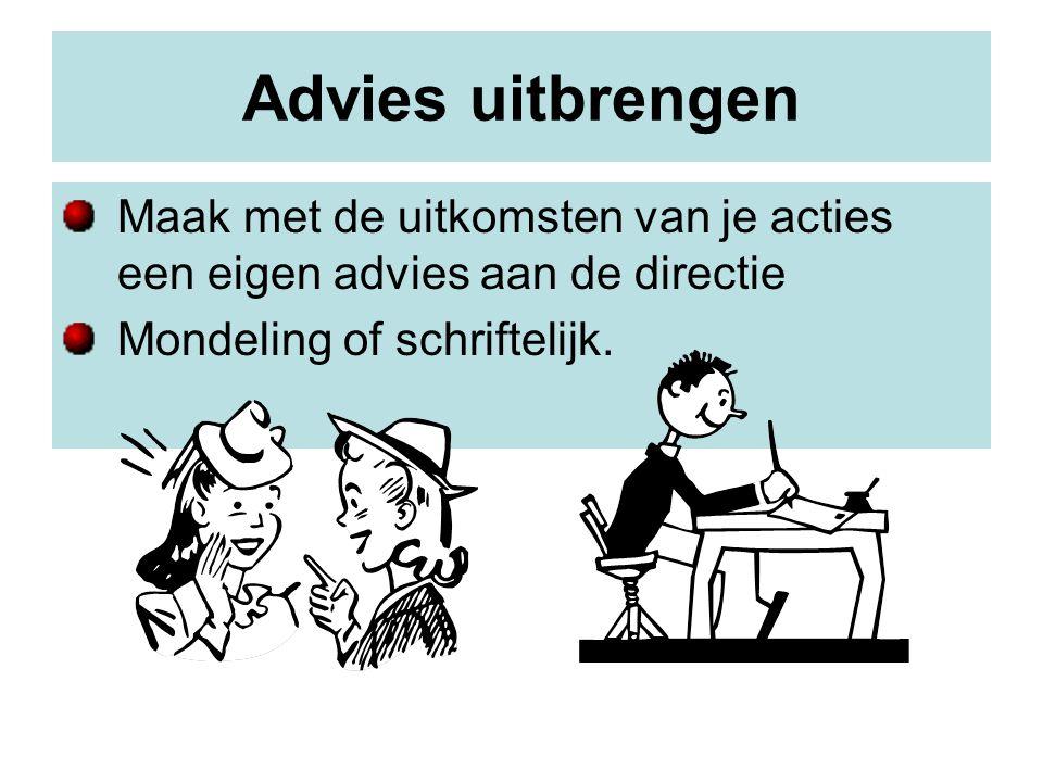 Advies uitbrengen Maak met de uitkomsten van je acties een eigen advies aan de directie Mondeling of schriftelijk.