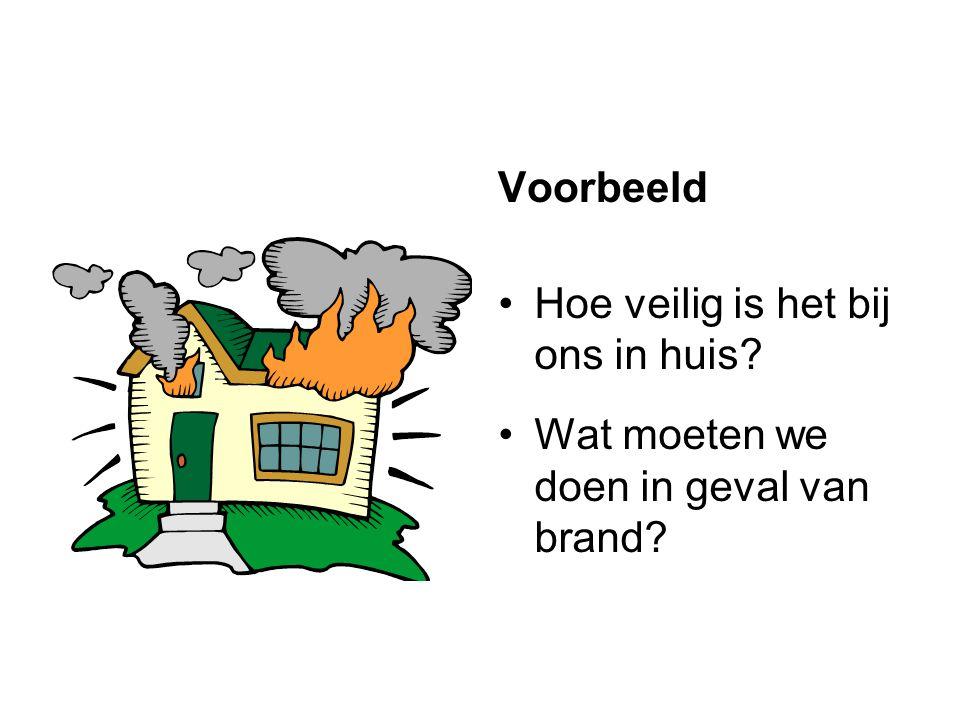 Voorbeeld •Hoe veilig is het bij ons in huis? •Wat moeten we doen in geval van brand?