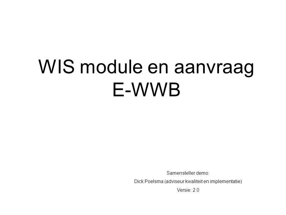 WIS module en aanvraag E-WWB Samensteller demo: Dick Poelsma (adviseur kwaliteit en implementatie) Versie: 2.0
