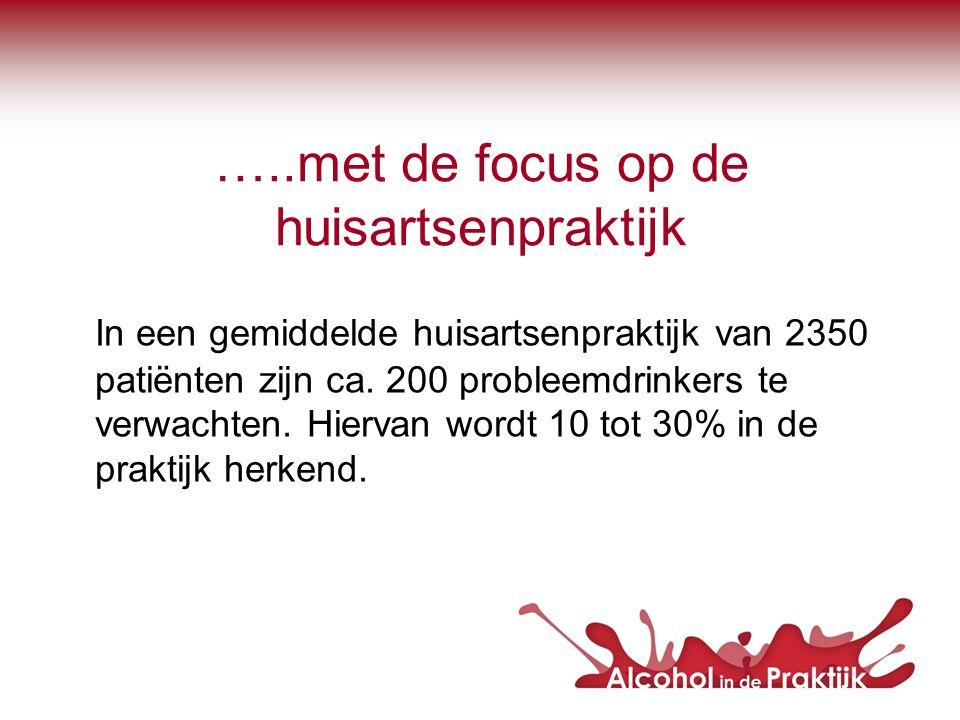 …..met de focus op de huisartsenpraktijk In een gemiddelde huisartsenpraktijk van 2350 patiënten zijn ca. 200 probleemdrinkers te verwachten. Hiervan