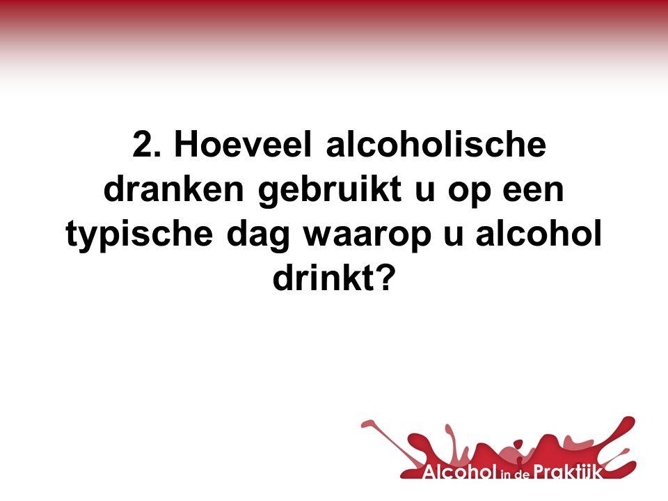 2. Hoeveel alcoholische dranken gebruikt u op een typische dag waarop u alcohol drinkt?