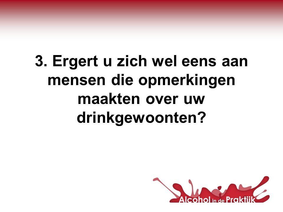3. Ergert u zich wel eens aan mensen die opmerkingen maakten over uw drinkgewoonten?