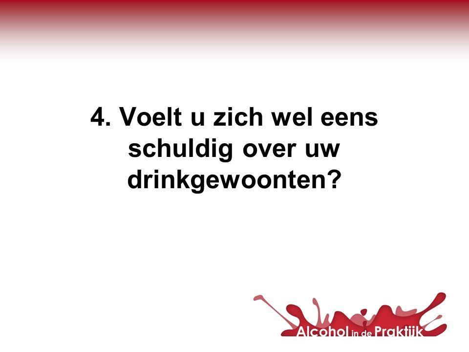 4. Voelt u zich wel eens schuldig over uw drinkgewoonten?