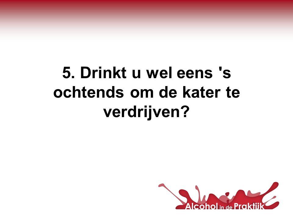 5. Drinkt u wel eens 's ochtends om de kater te verdrijven?
