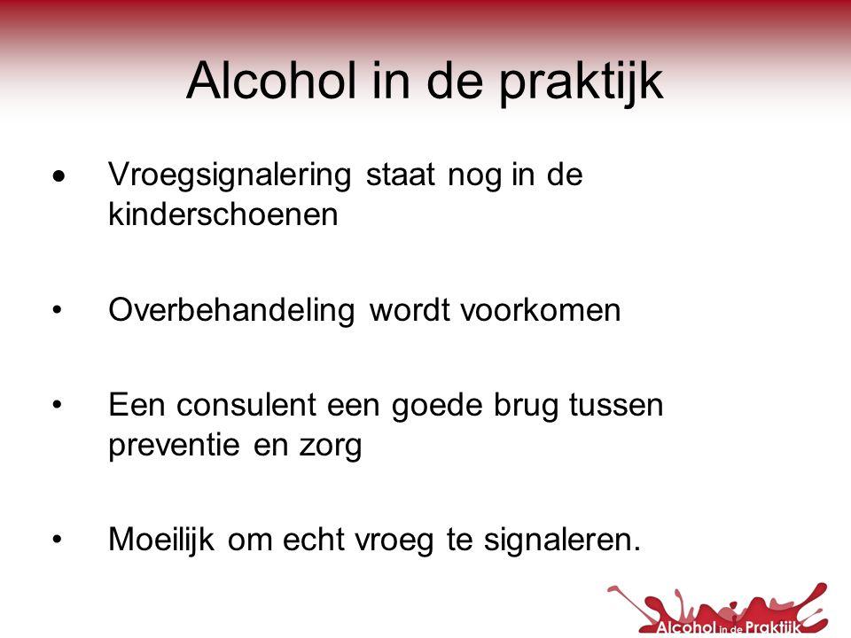 Alcohol in de praktijk  Vroegsignalering staat nog in de kinderschoenen •Overbehandeling wordt voorkomen •Een consulent een goede brug tussen prevent