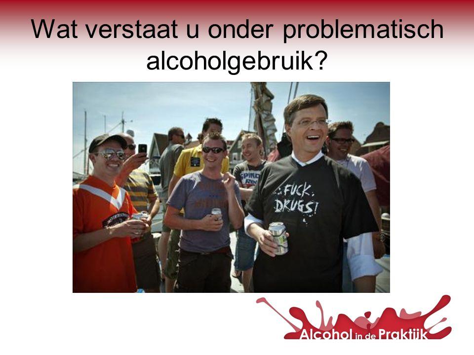 Wat verstaat u onder problematisch alcoholgebruik?