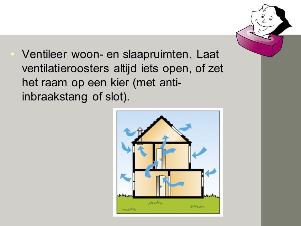 •Ventileer woon- en slaapruimten. Laat ventilatieroosters altijd iets open, of zet het raam op een kier (met anti- inbraakstang of slot).