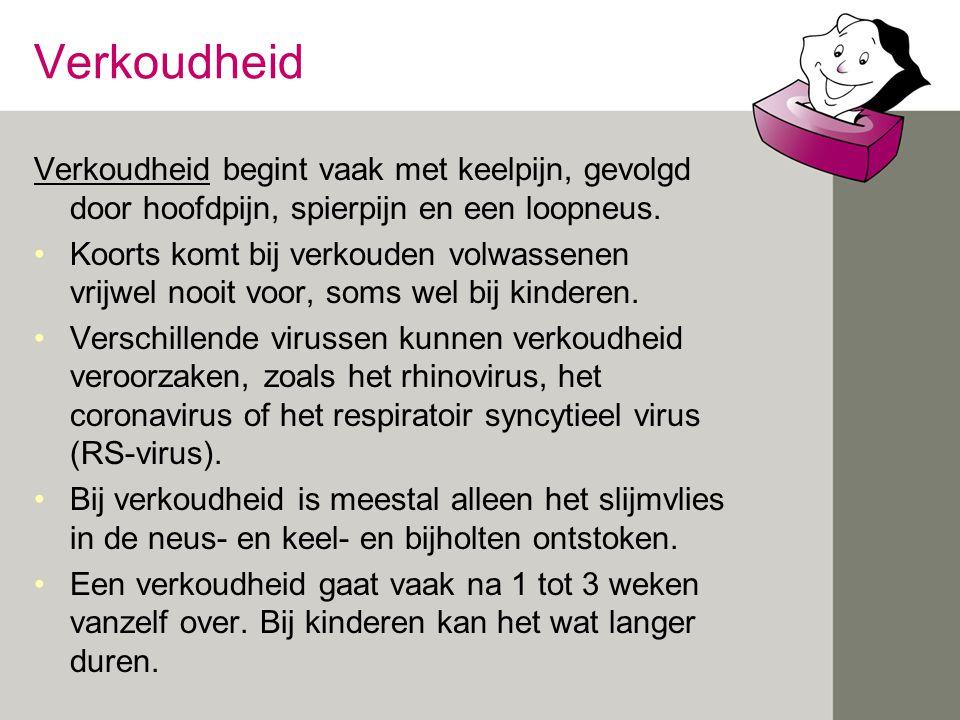 Verkoudheid Verkoudheid begint vaak met keelpijn, gevolgd door hoofdpijn, spierpijn en een loopneus. •Koorts komt bij verkouden volwassenen vrijwel no