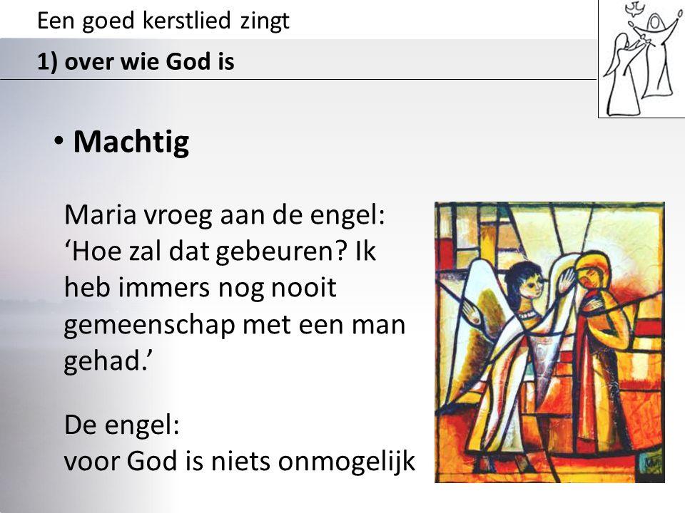 Een goed kerstlied zingt 1) over wie God is • Machtig Maria vroeg aan de engel: 'Hoe zal dat gebeuren? Ik heb immers nog nooit gemeenschap met een man