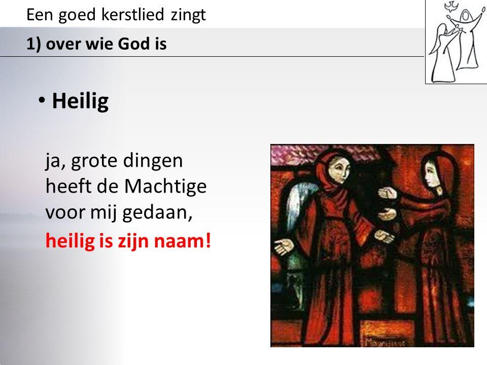 Een goed kerstlied zingt 1) over wie God is • Heilig ja, grote dingen heeft de Machtige voor mij gedaan, heilig is zijn naam!