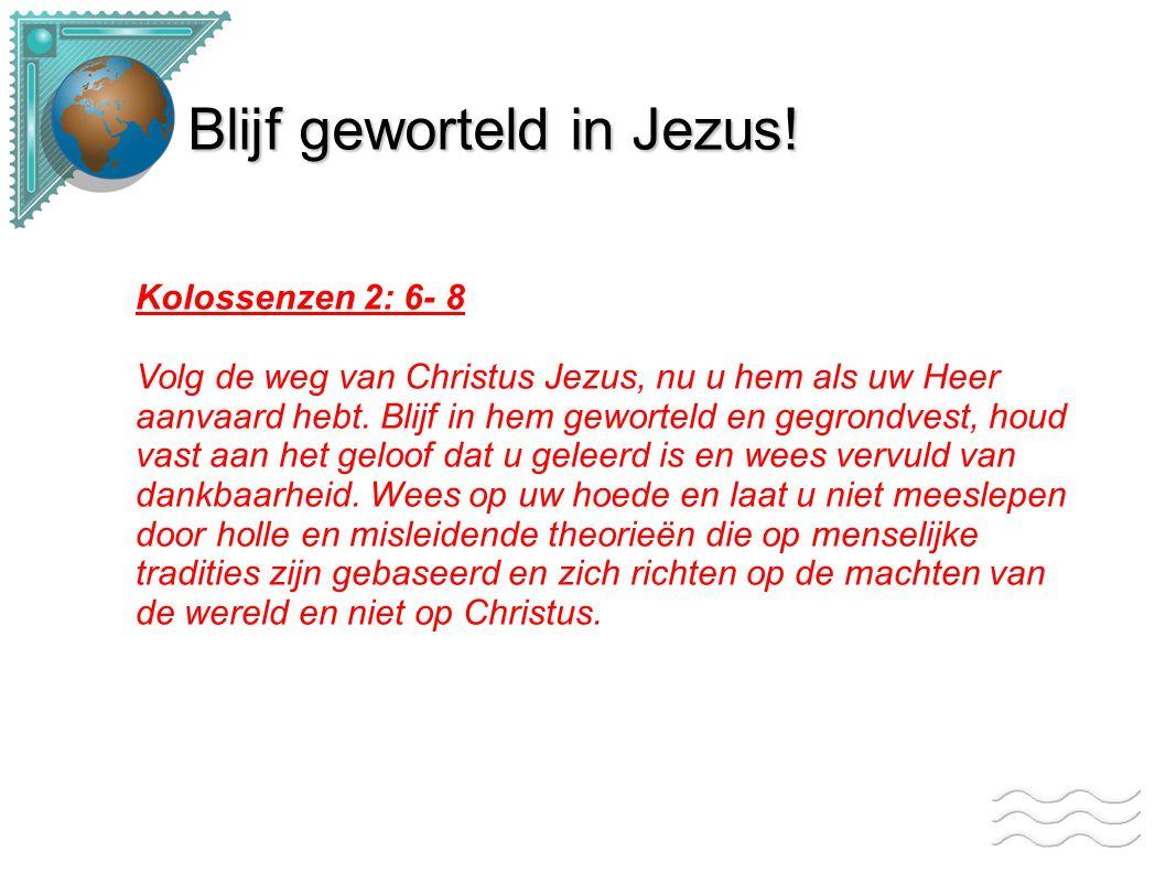 Blijf geworteld in Jezus! Kolossenzen 2: 6- 8 Volg de weg van Christus Jezus, nu u hem als uw Heer aanvaard hebt. Blijf in hem geworteld en gegrondves