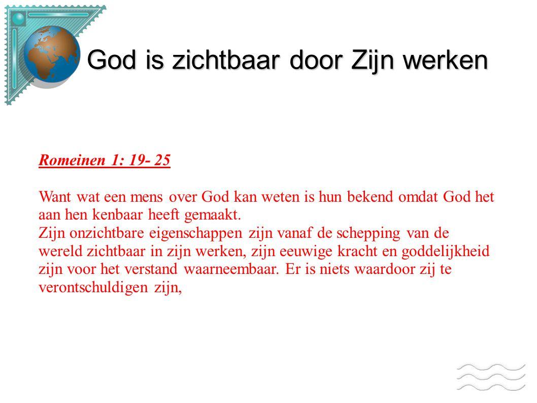 Romeinen 1: 19- 25 Want wat een mens over God kan weten is hun bekend omdat God het aan hen kenbaar heeft gemaakt. Zijn onzichtbare eigenschappen zijn