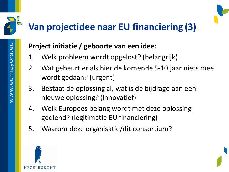 Van projectidee naar EU financiering (3) Project initiatie / geboorte van een idee: 1.Welk probleem wordt opgelost? (belangrijk) 2.Wat gebeurt er als