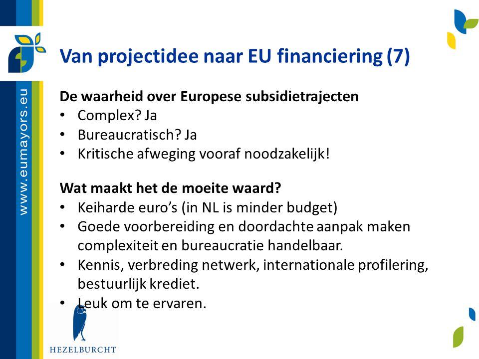 Van projectidee naar EU financiering (7) De waarheid over Europese subsidietrajecten • Complex? Ja • Bureaucratisch? Ja • Kritische afweging vooraf no