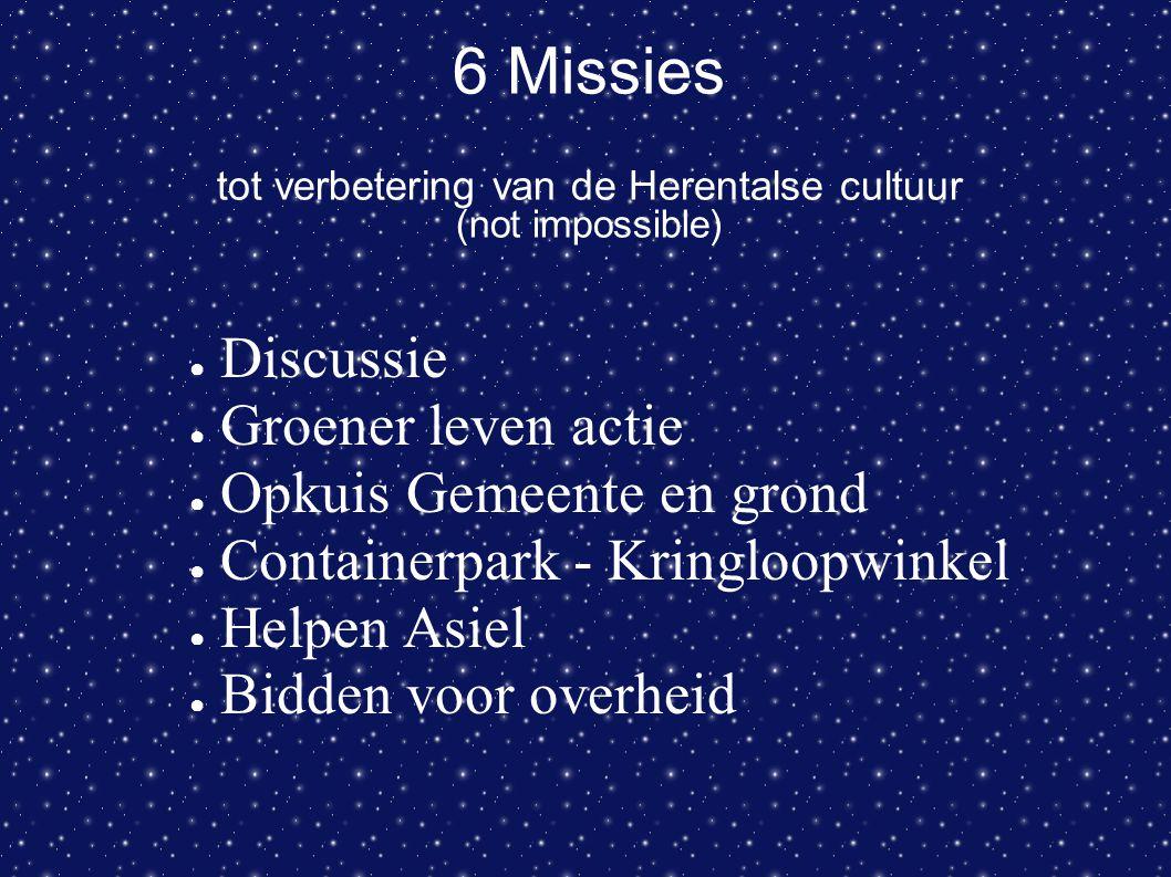 6 Missies tot verbetering van de Herentalse cultuur (not impossible) ● Discussie ● Groener leven actie ● Opkuis Gemeente en grond ● Containerpark - Kr