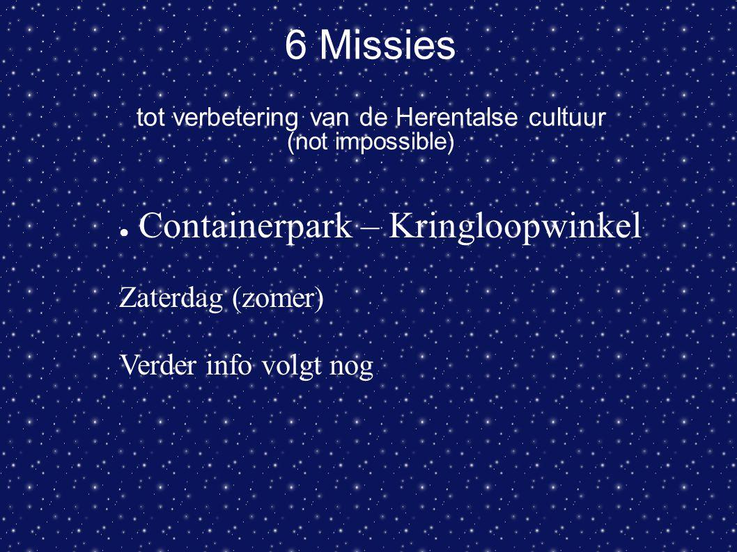 6 Missies tot verbetering van de Herentalse cultuur (not impossible) ● Containerpark – Kringloopwinkel Zaterdag (zomer) Verder info volgt nog
