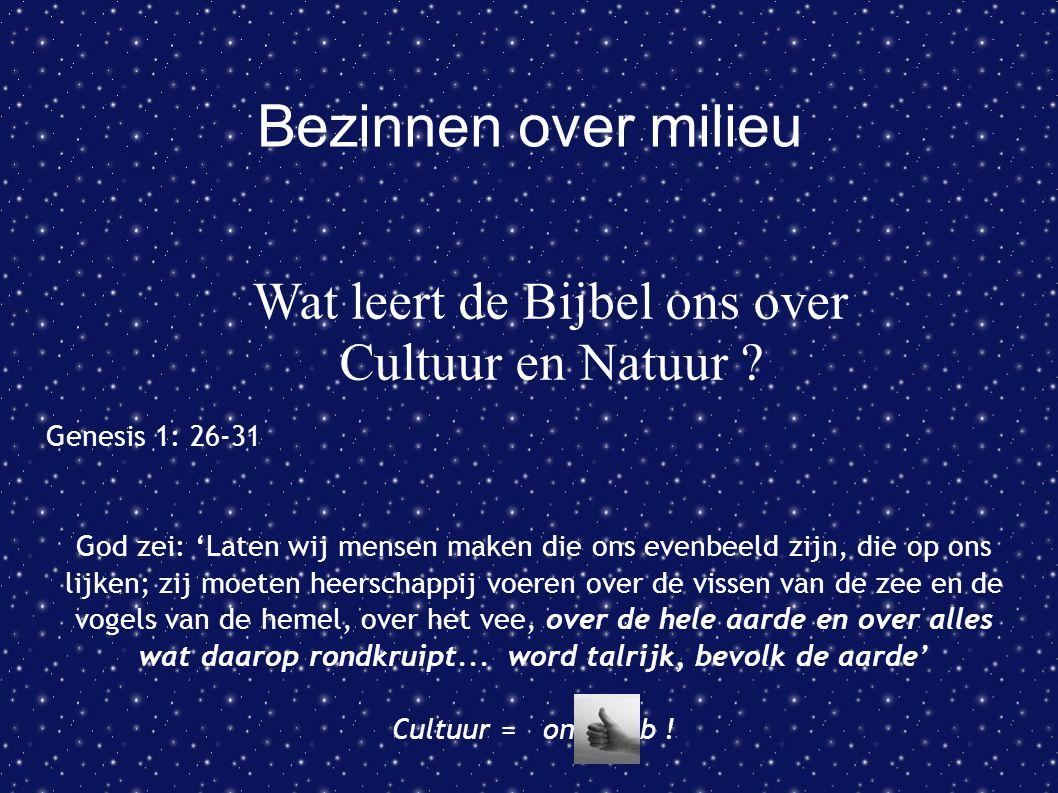 Bezinnen over milieu Wat leert de Bijbel ons over Cultuur en Natuur ? Genesis 1: 26-31 God zei: 'Laten wij mensen maken die ons evenbeeld zijn, die op