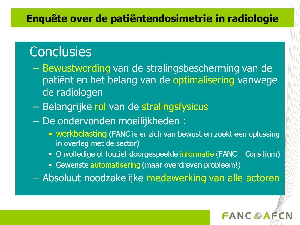 Conclusies –Bewustwording van de stralingsbescherming van de patiënt en het belang van de optimalisering vanwege de radiologen –Belangrijke rol van de stralingsfysicus –De ondervonden moeilijkheden : •werkbelasting (FANC is er zich van bewust en zoekt een oplossing in overleg met de sector) •Onvolledige of foutief doorgespeelde informatie (FANC – Consilium) •Gewenste automatisering (maar overdreven probleem!) –Absoluut noodzakelijke medewerking van alle actoren Enquête over de patiëntendosimetrie in radiologie