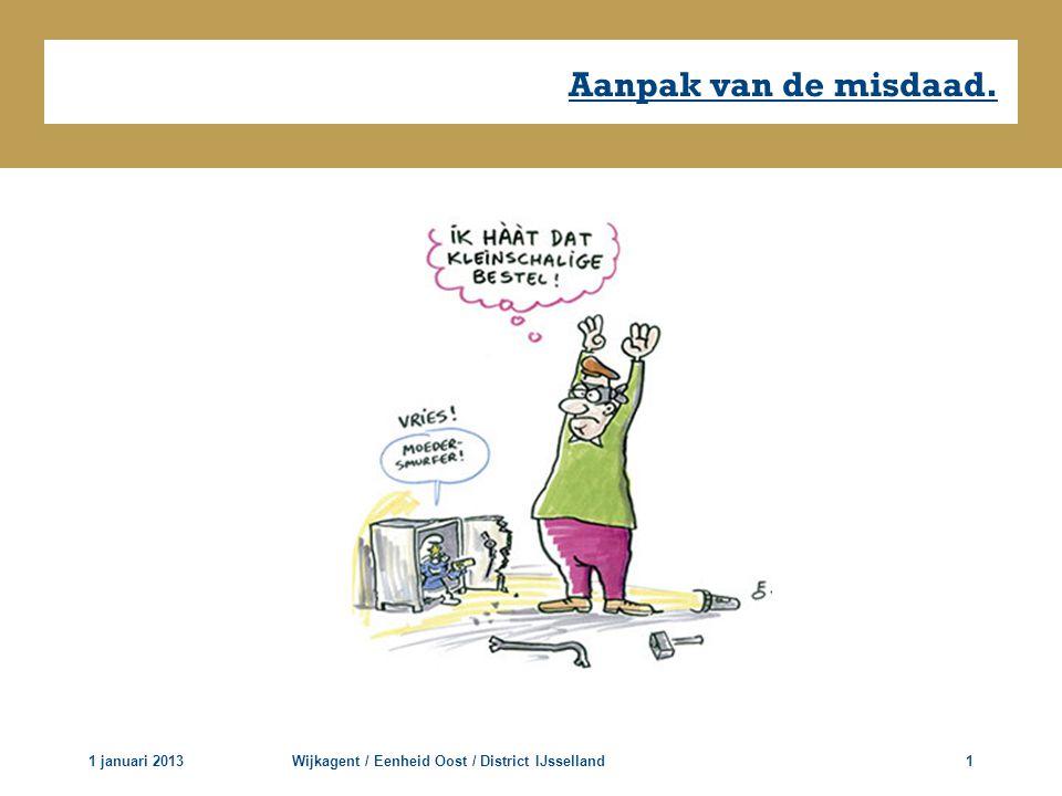 Aanpak van de misdaad. 1 januari 2013Wijkagent / Eenheid Oost / District IJsselland1