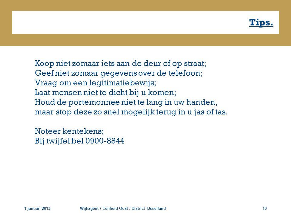 Tips. 1 januari 2013Wijkagent / Eenheid Oost / District IJsselland10 Koop niet zomaar iets aan de deur of op straat; Geef niet zomaar gegevens over de