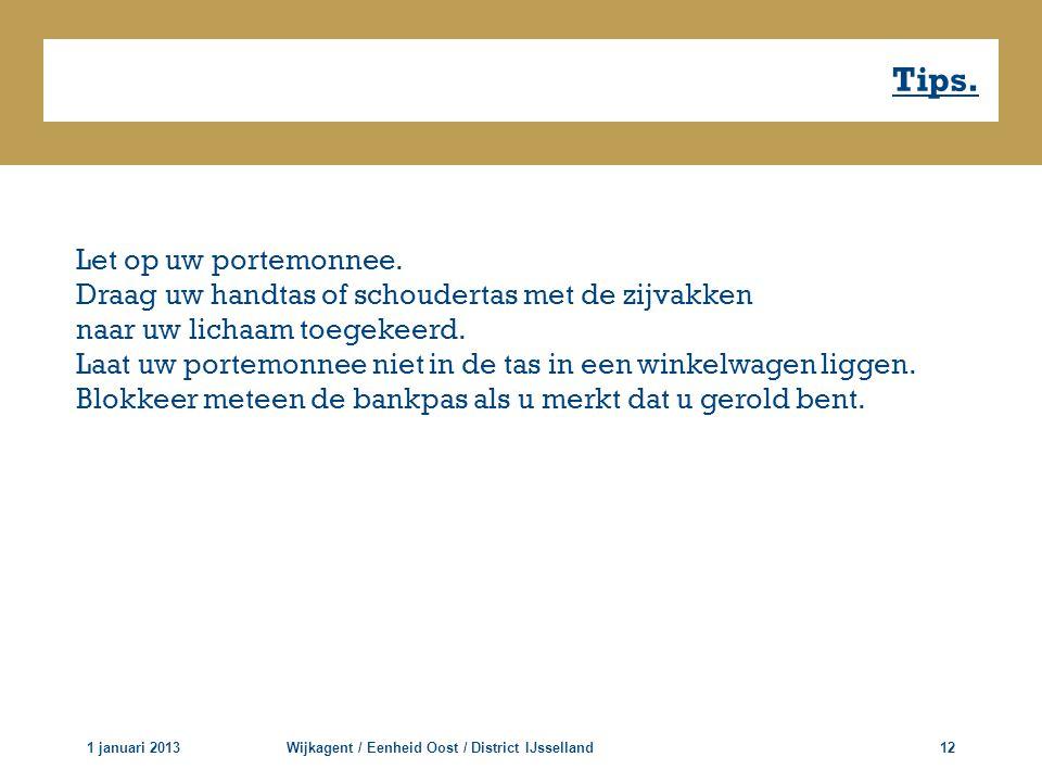 Tips. 1 januari 2013Wijkagent / Eenheid Oost / District IJsselland12 Let op uw portemonnee. Draag uw handtas of schoudertas met de zijvakken naar uw l