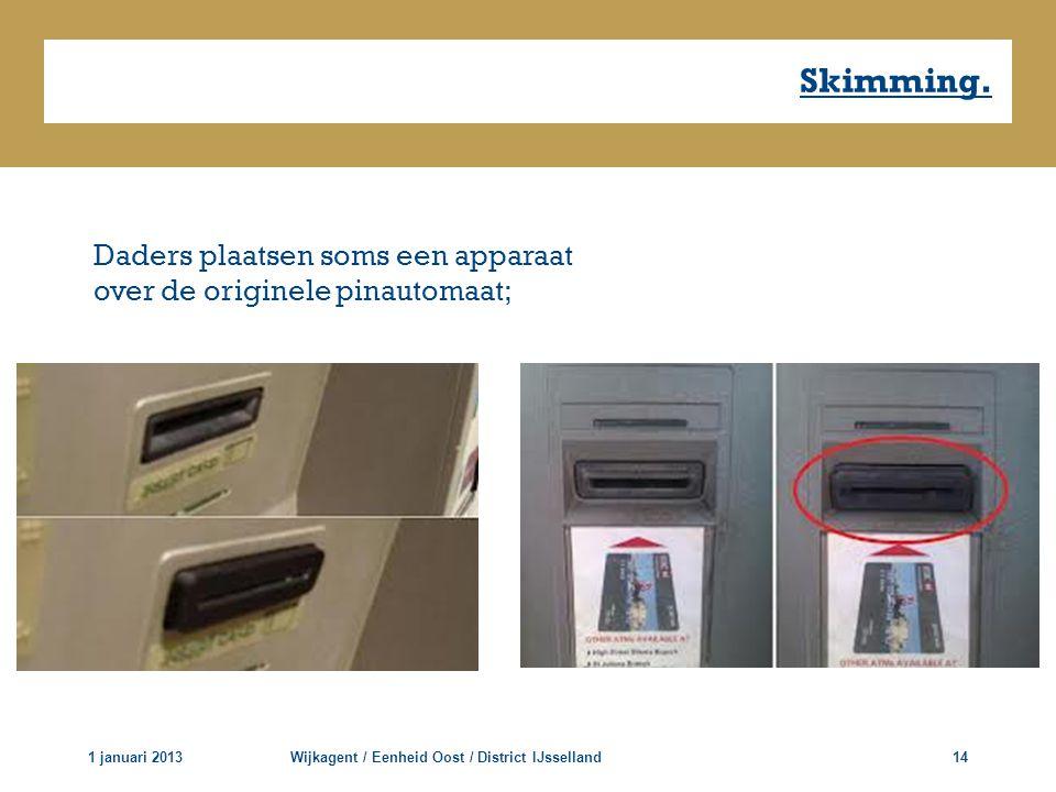 Skimming. 1 januari 2013Wijkagent / Eenheid Oost / District IJsselland14 Daders plaatsen soms een apparaat over de originele pinautomaat;