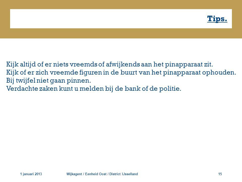 Tips. 1 januari 2013Wijkagent / Eenheid Oost / District IJsselland15 Kijk altijd of er niets vreemds of afwijkends aan het pinapparaat zit. Kijk of er