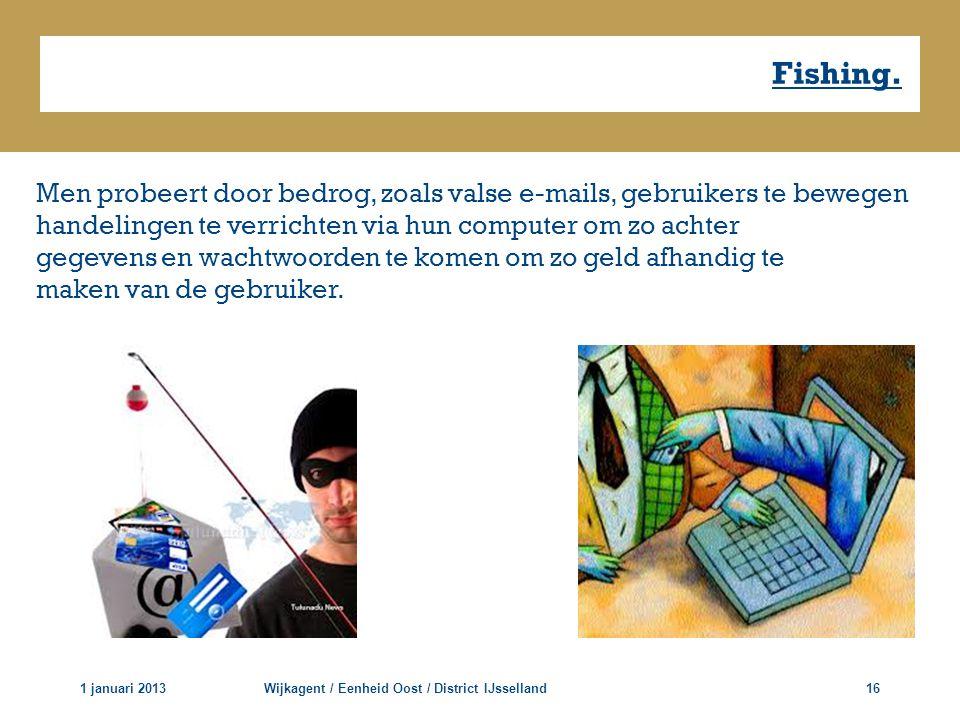 Fishing. 1 januari 2013Wijkagent / Eenheid Oost / District IJsselland16 Men probeert door bedrog, zoals valse e-mails, gebruikers te bewegen handeling