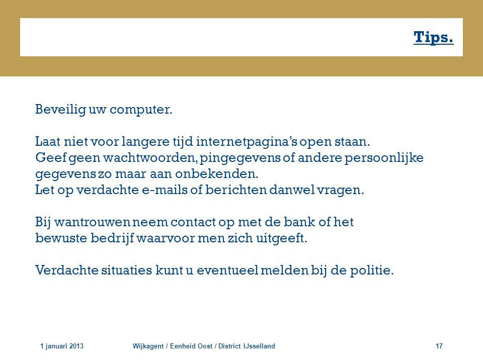 Tips. 1 januari 2013Wijkagent / Eenheid Oost / District IJsselland17 Beveilig uw computer. Laat niet voor langere tijd internetpagina's open staan. Ge