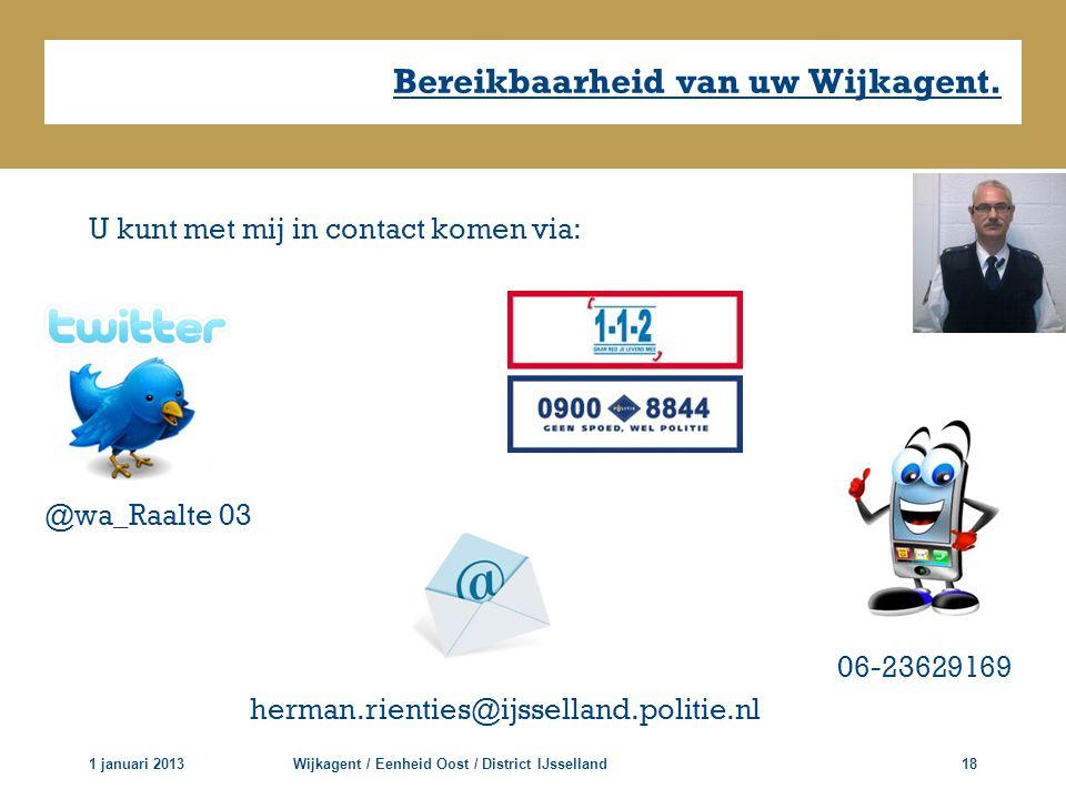 1 januari 2013Wijkagent / Eenheid Oost / District IJsselland18 Bereikbaarheid van uw Wijkagent. U kunt met mij in contact komen via: @wa_Raalte 03 her