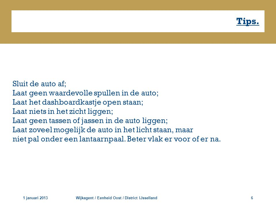 Tips. 1 januari 2013Wijkagent / Eenheid Oost / District IJsselland6 Sluit de auto af; Laat geen waardevolle spullen in de auto; Laat het dashboardkast