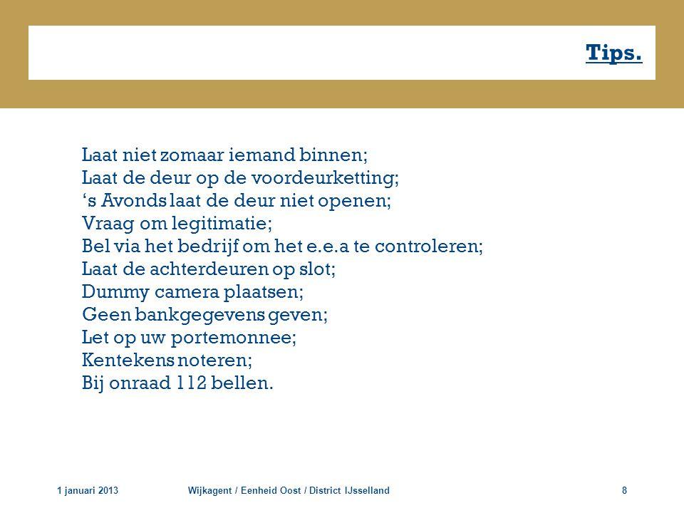 Tips. 1 januari 2013Wijkagent / Eenheid Oost / District IJsselland8 Laat niet zomaar iemand binnen; Laat de deur op de voordeurketting; 's Avonds laat