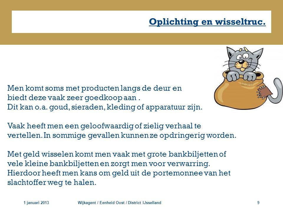 Oplichting en wisseltruc. 1 januari 2013Wijkagent / Eenheid Oost / District IJsselland9 Men komt soms met producten langs de deur en biedt deze vaak z