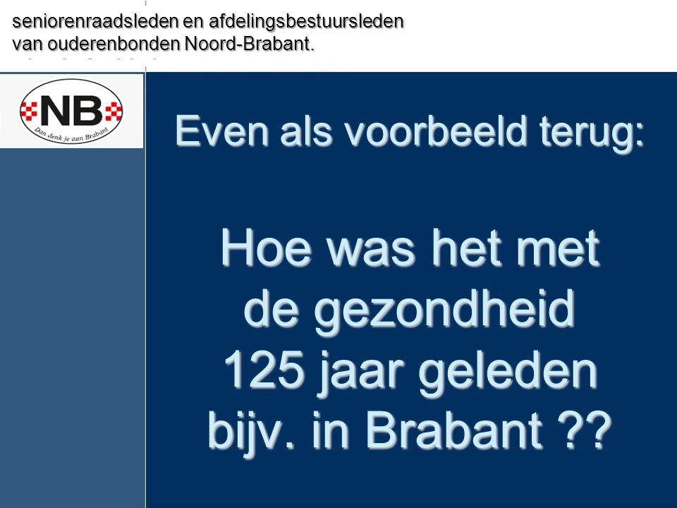 Even als voorbeeld terug: Hoe was het met de gezondheid 125 jaar geleden bijv. in Brabant ?? Seniorenbelang Valkenswaard seniorenraadsleden en afdelin