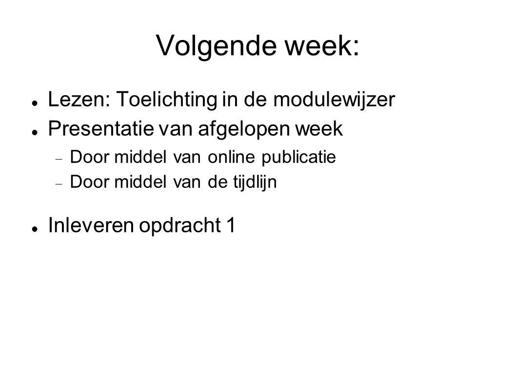 Volgende week:  Lezen: Toelichting in de modulewijzer  Presentatie van afgelopen week  Door middel van online publicatie  Door middel van de tijdlijn  Inleveren opdracht 1