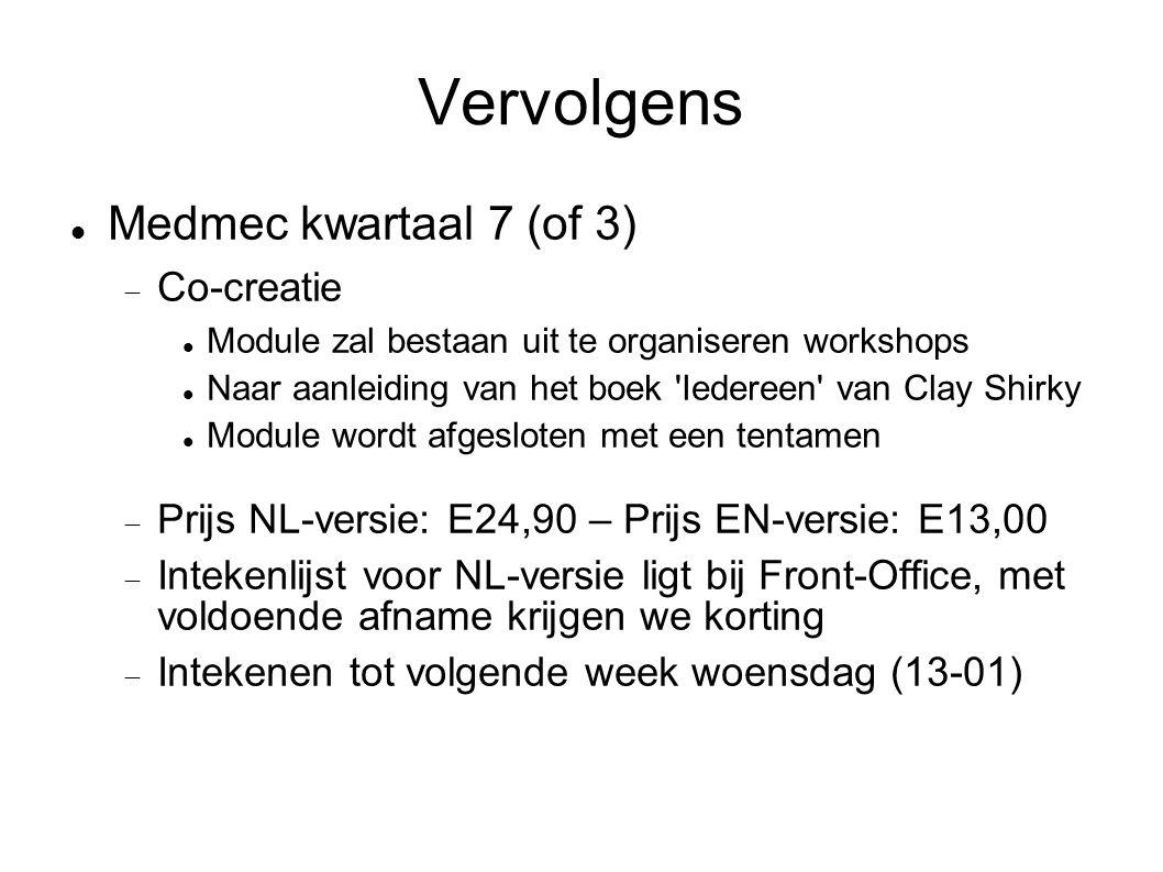 Vervolgens  Medmec kwartaal 7 (of 3)  Co-creatie  Module zal bestaan uit te organiseren workshops  Naar aanleiding van het boek Iedereen van Clay Shirky  Module wordt afgesloten met een tentamen  Prijs NL-versie: E24,90 – Prijs EN-versie: E13,00  Intekenlijst voor NL-versie ligt bij Front-Office, met voldoende afname krijgen we korting  Intekenen tot volgende week woensdag (13-01)