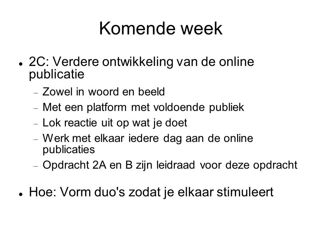 Komende week  2C: Verdere ontwikkeling van de online publicatie  Zowel in woord en beeld  Met een platform met voldoende publiek  Lok reactie uit