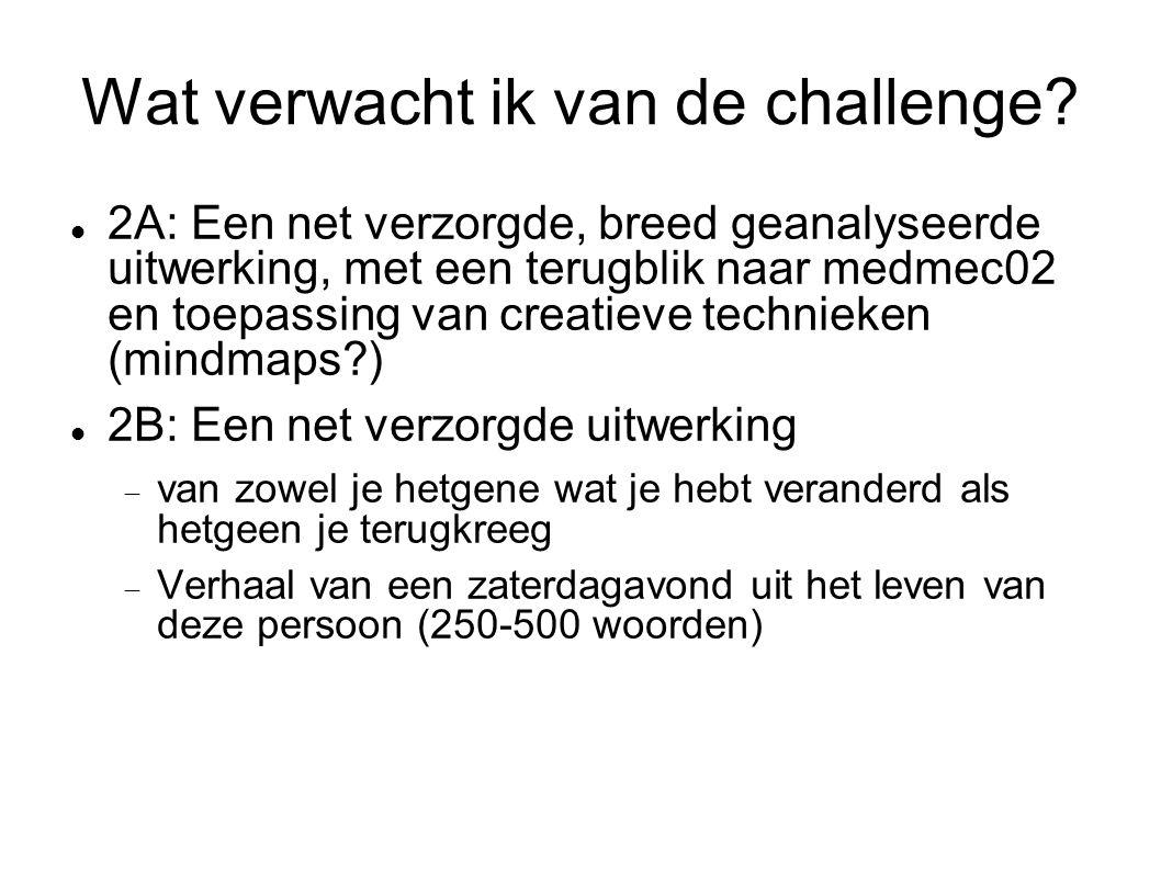 Wat verwacht ik van de challenge?  2A: Een net verzorgde, breed geanalyseerde uitwerking, met een terugblik naar medmec02 en toepassing van creatieve