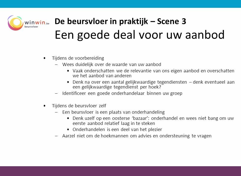 De beursvloer in praktijk – Scene 3 Een goede deal voor uw aanbod •Tijdens de voorbereiding –Wees duidelijk over de waarde van uw aanbod •Vaak ondersc