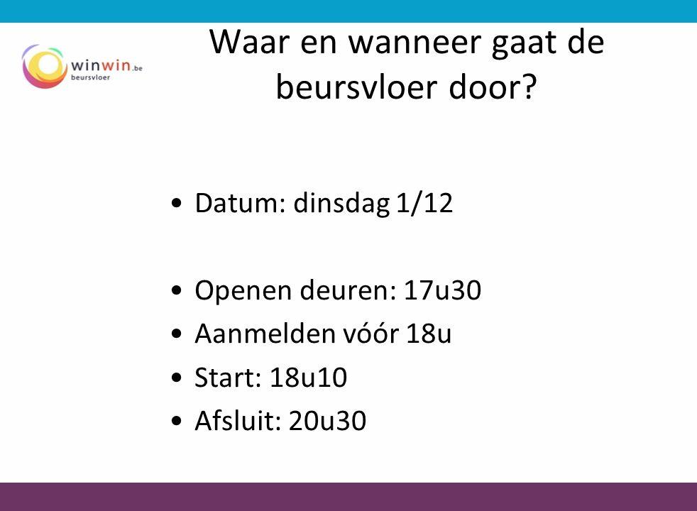 Waar en wanneer gaat de beursvloer door? •Datum: dinsdag 1/12 •Openen deuren: 17u30 •Aanmelden vóór 18u •Start: 18u10 •Afsluit: 20u30