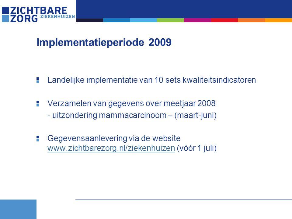 Implementatieperiode 2009 Landelijke implementatie van 10 sets kwaliteitsindicatoren Verzamelen van gegevens over meetjaar 2008 - uitzondering mammacarcinoom – (maart-juni) Gegevensaanlevering via de website www.zichtbarezorg.nl/ziekenhuizen (vóór 1 juli) www.zichtbarezorg.nl/ziekenhuizen
