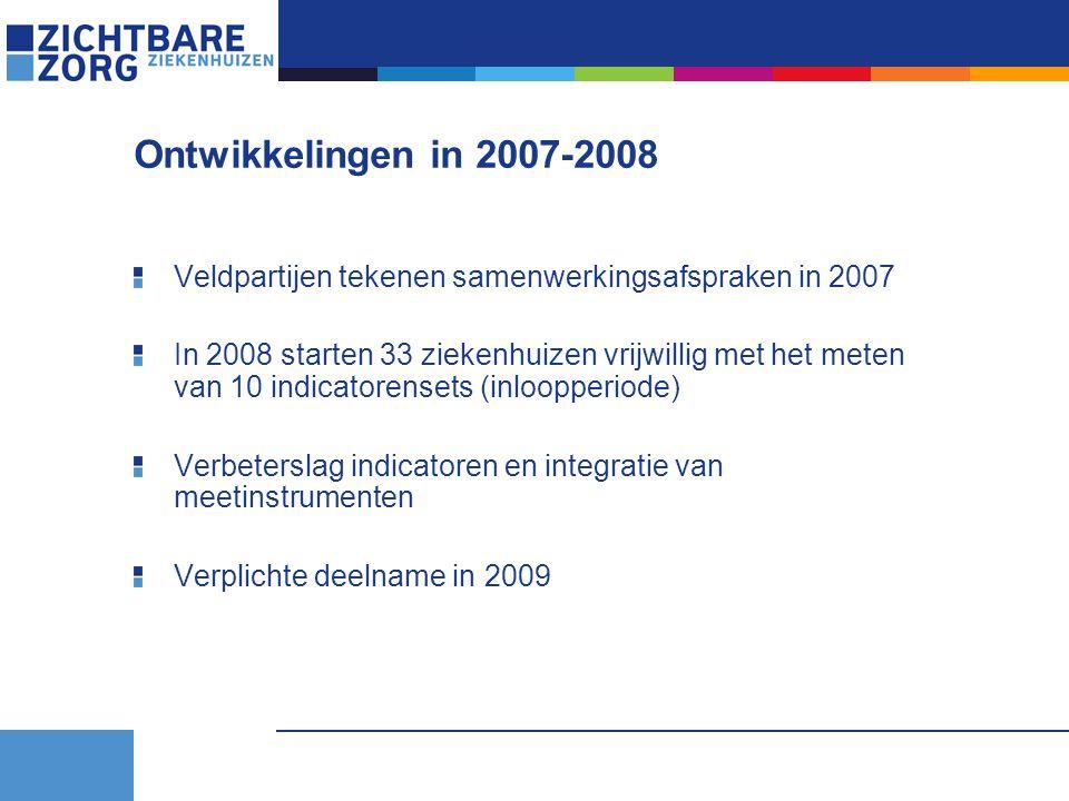 Ontwikkelingen in 2007-2008 Veldpartijen tekenen samenwerkingsafspraken in 2007 In 2008 starten 33 ziekenhuizen vrijwillig met het meten van 10 indicatorensets (inloopperiode) Verbeterslag indicatoren en integratie van meetinstrumenten Verplichte deelname in 2009