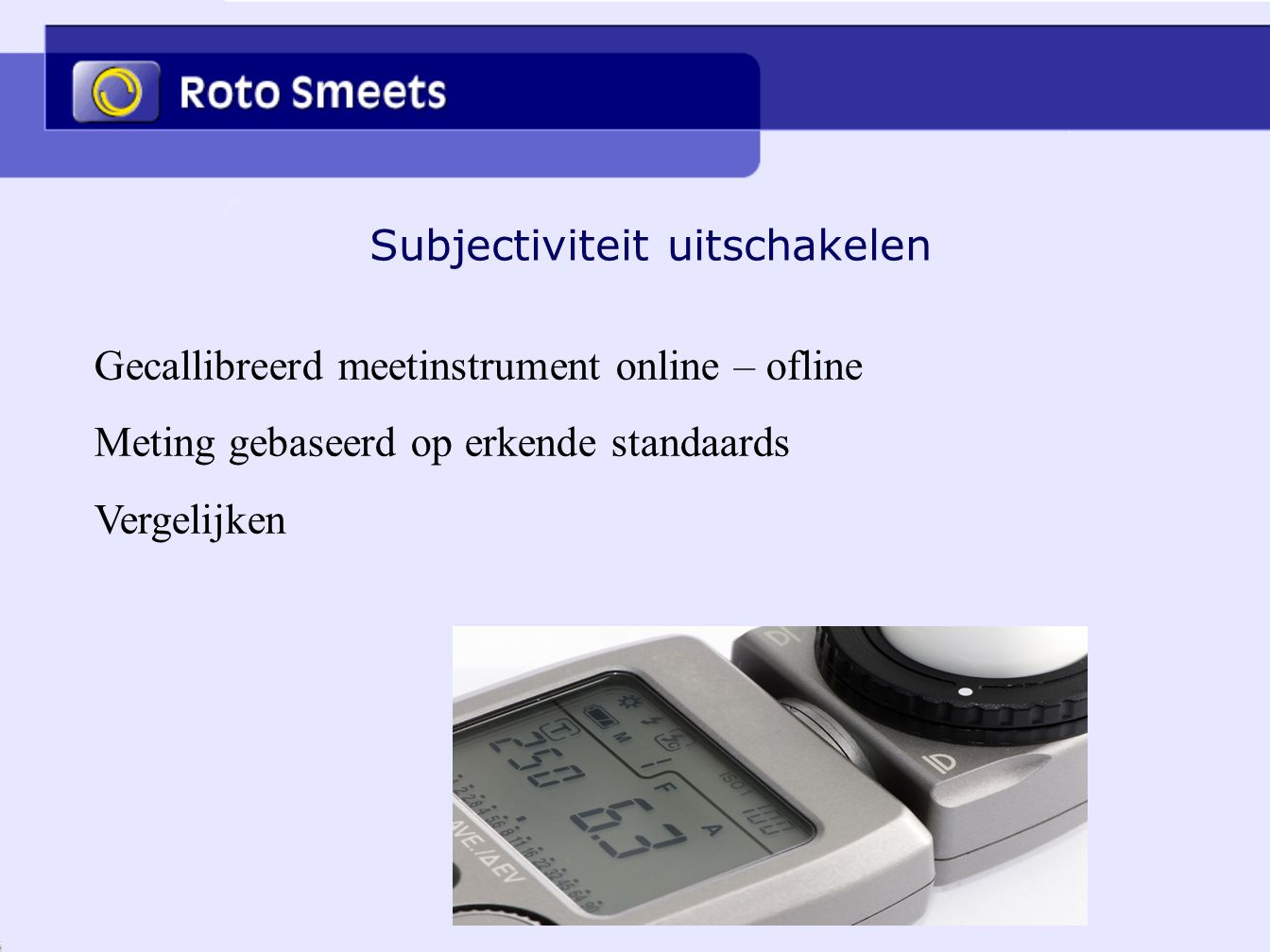 Subjectiviteit uitschakelen Gecallibreerd meetinstrument online – ofline Meting gebaseerd op erkende standaards Vergelijken
