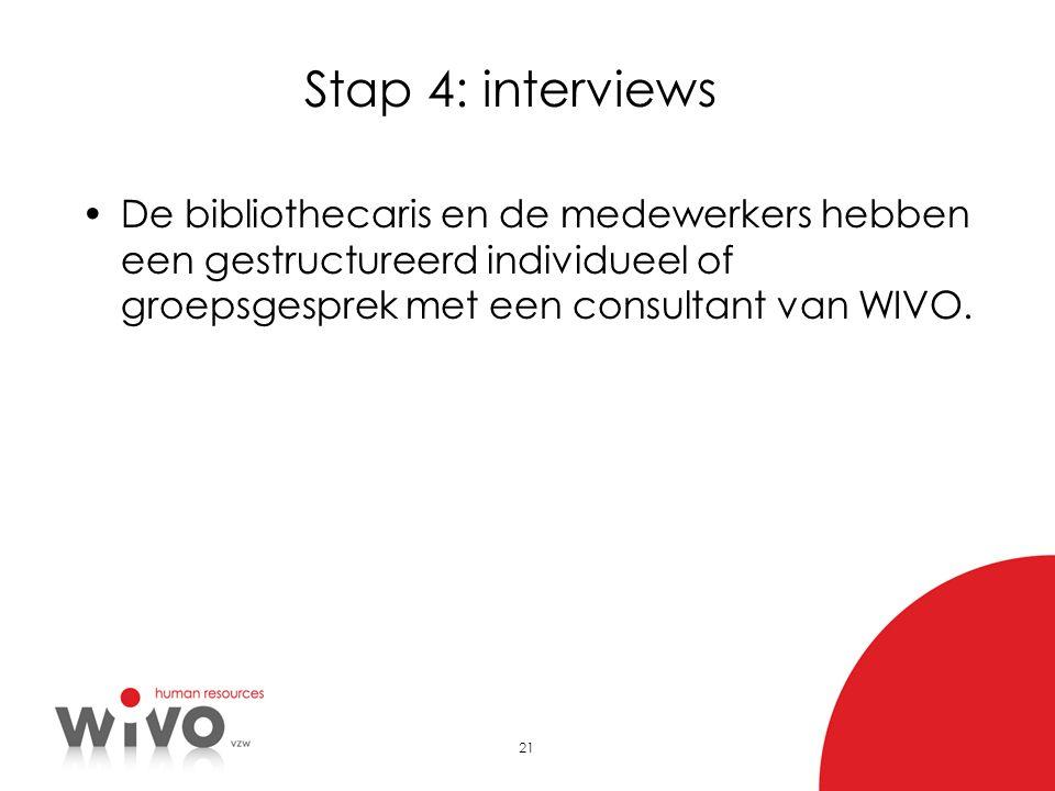 21 Stap 4: interviews •De bibliothecaris en de medewerkers hebben een gestructureerd individueel of groepsgesprek met een consultant van WIVO.